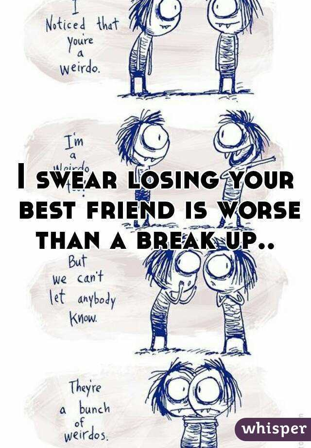 I swear losing your best friend is worse than a break up..