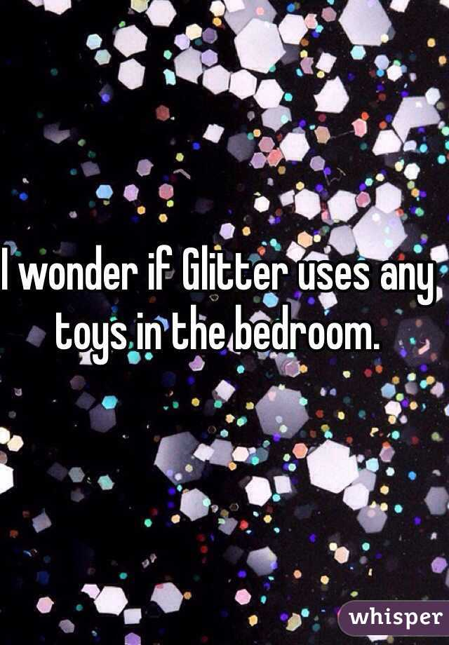 I wonder if Glitter uses any toys in the bedroom.