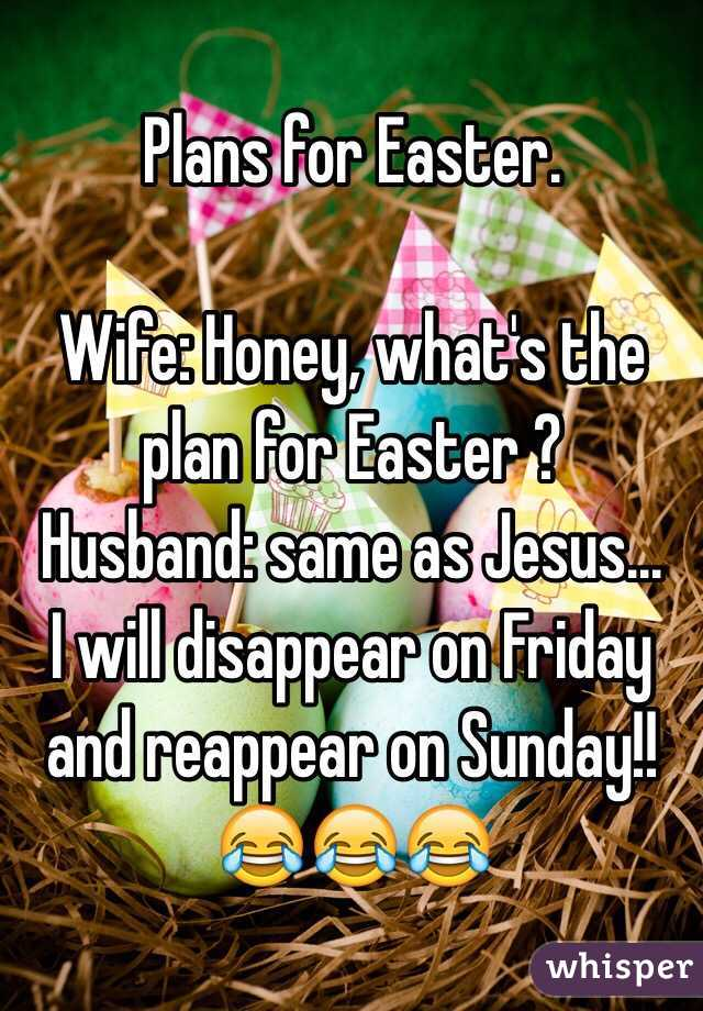 Plans for Easter.  Wife: Honey, what's the plan for Easter ?  Husband: same as Jesus...  I will disappear on Friday and reappear on Sunday!!  😂😂😂