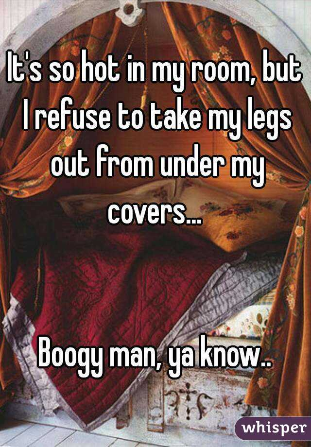 It's so hot in my room, but I refuse to take my legs out from under my covers...    Boogy man, ya know..