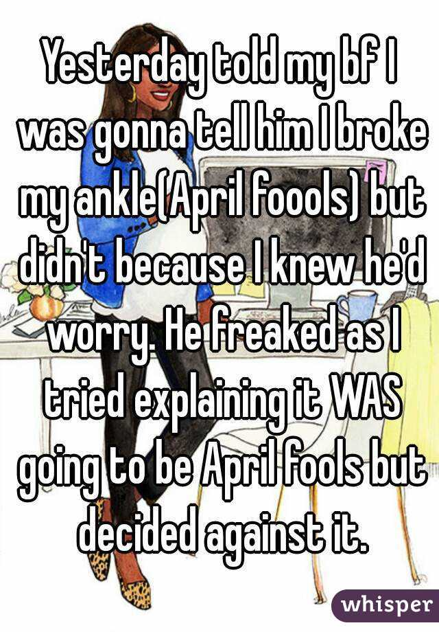 Yesterday told my bf I was gonna tell him I broke my ankle(April foools) but didn't because I knew he'd worry. He freaked as I tried explaining it WAS going to be April fools but decided against it.