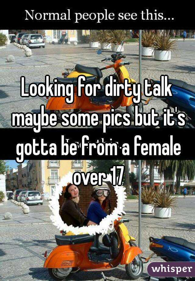 Looking for dirty talk maybe some pics but it's gotta be from a female over 17