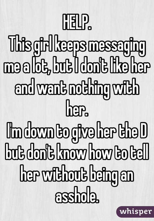 HELP. This girl keeps messaging me a lot, but I don't like her and want nothing with her. I'm down to give her the D but don't know how to tell her without being an asshole.