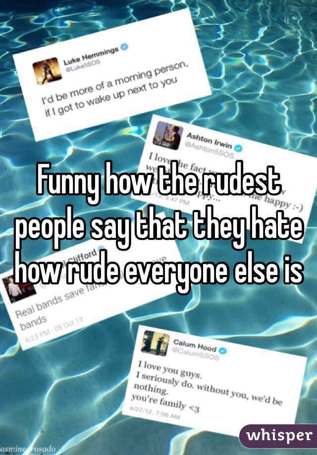 Funny how the rudest people say that they hate how rude everyone else is