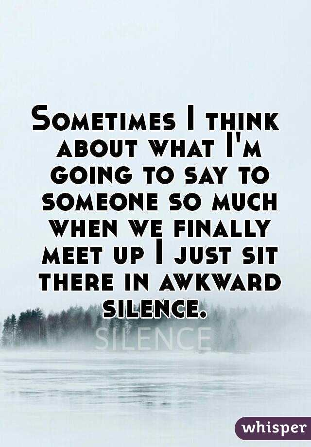 Sometimes I think about what I'm going to say to someone so much when we finally meet up I just sit there in awkward silence.