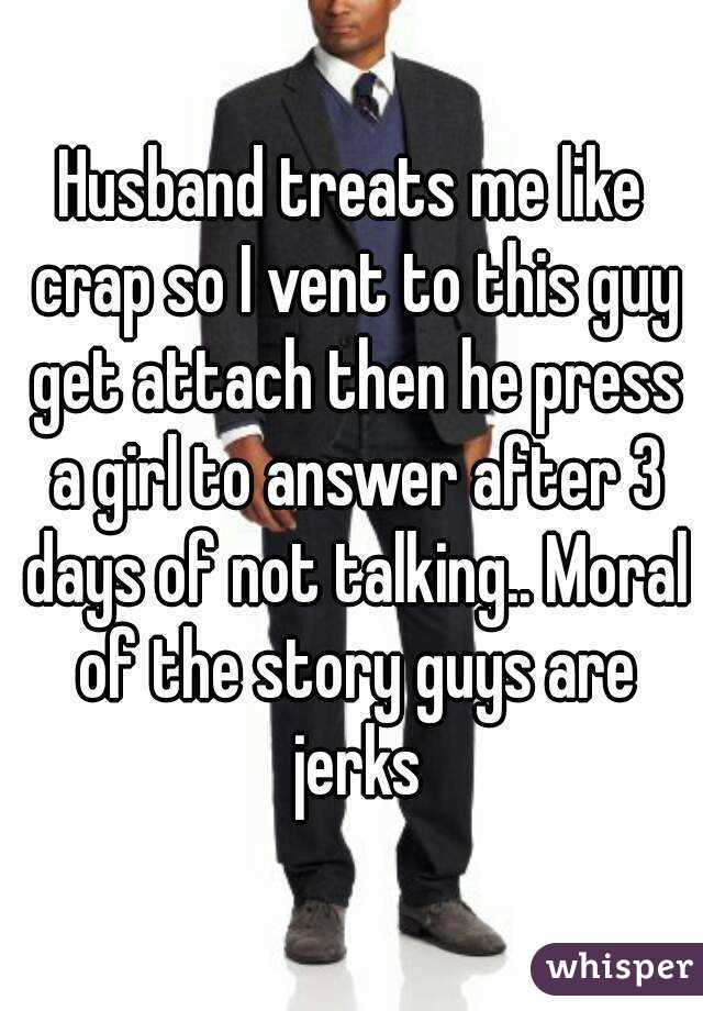 Husband treats me like crap so I vent to this guy get attach then he press a girl to answer after 3 days of not talking.. Moral of the story guys are jerks