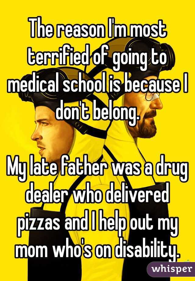 The reason I'm most terrified of going to medical school is because I don't belong.   My late father was a drug dealer who delivered pizzas and I help out my mom who's on disability.