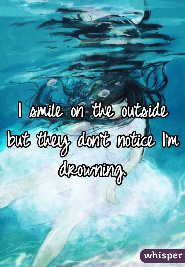 I smile on the outside but they don't notice I'm drowning.