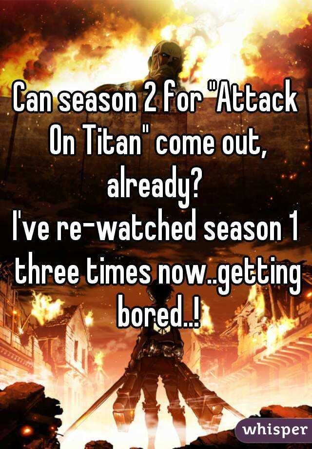 """Can season 2 for """"Attack On Titan"""" come out, already?  I've re-watched season 1 three times now..getting bored..!"""