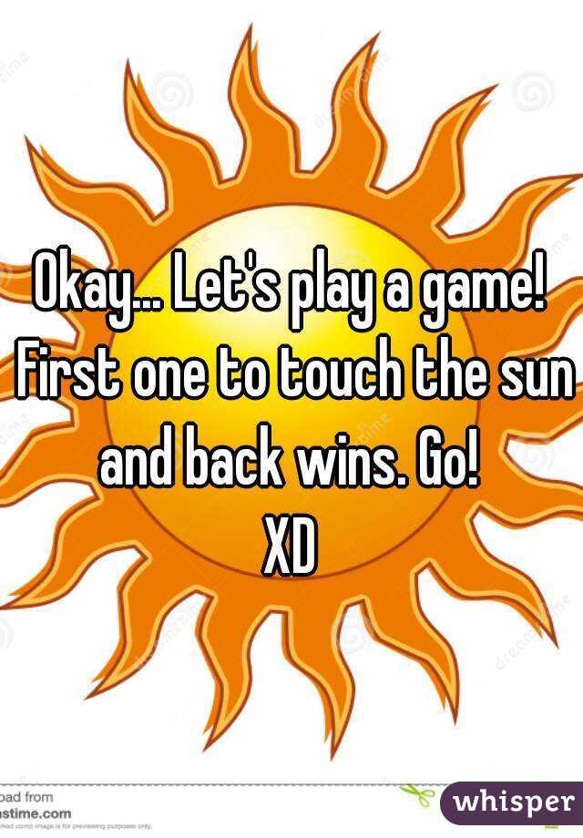 Okay... Let's play a game! First one to touch the sun and back wins. Go!  XD