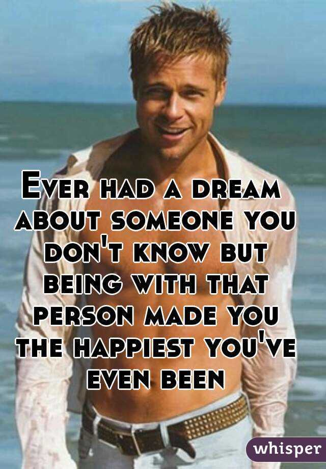 Ever had a dream about someone you don't know but being with that person made you the happiest you've even been