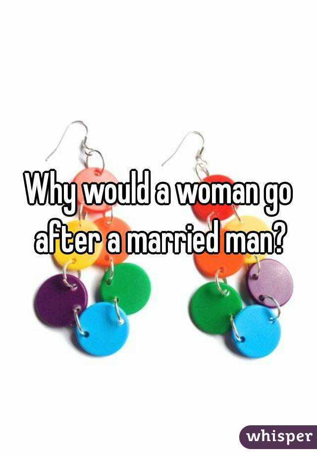 Why would a woman go after a married man?