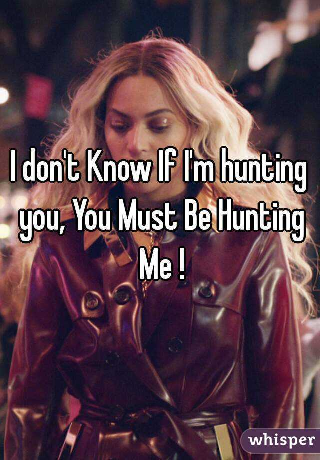 I don't Know If I'm hunting you, You Must Be Hunting Me !