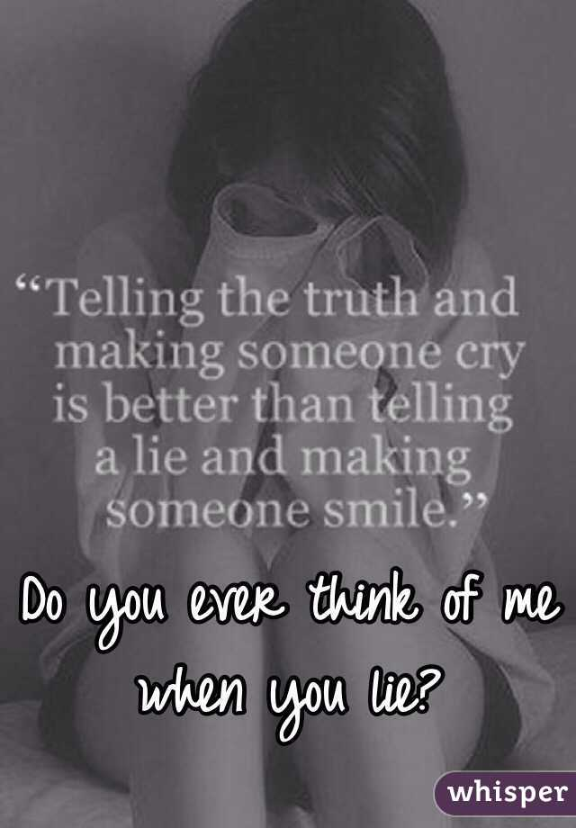 Do you ever think of me when you lie?