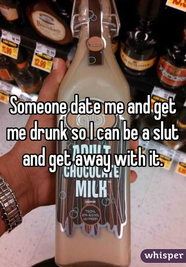 Someone date me and get me drunk so I can be a slut and get away with it.