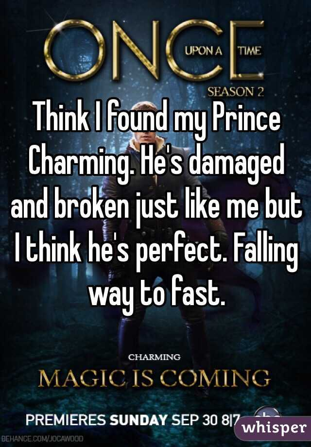 Think I found my Prince Charming. He's damaged and broken just like me but I think he's perfect. Falling way to fast.