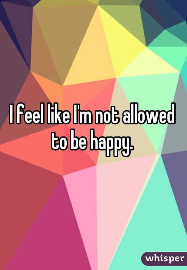 I feel like I'm not allowed to be happy.