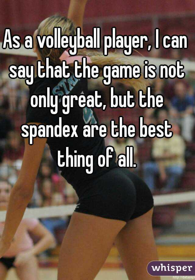 As a volleyball player, I can say that the game is not only great, but the spandex are the best thing of all.