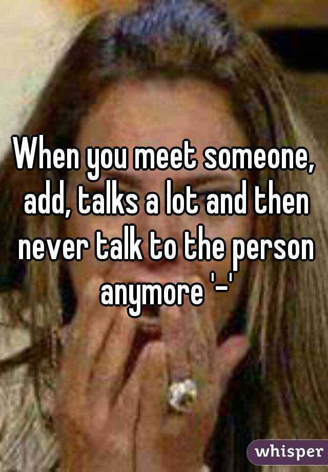When you meet someone, add, talks a lot and then never talk to the person anymore '-'