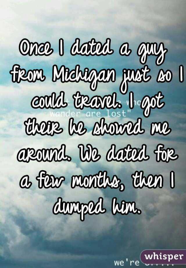 Once I dated a guy from Michigan just so I could travel. I got their he showed me around. We dated for a few months, then I dumped him.
