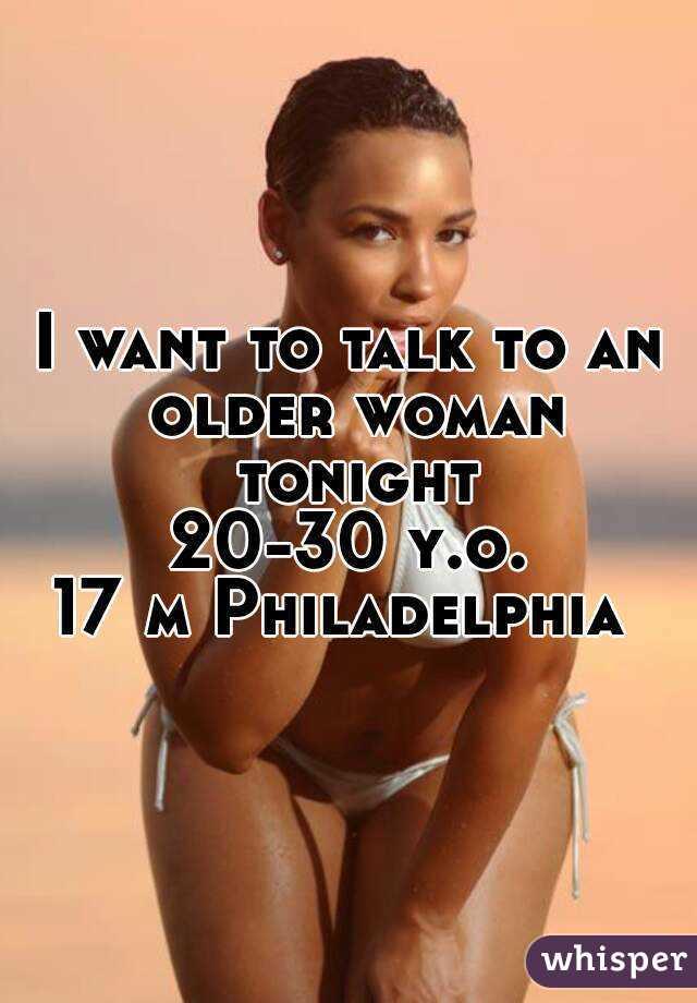 I want to talk to an older woman tonight 20-30 y.o. 17 m Philadelphia