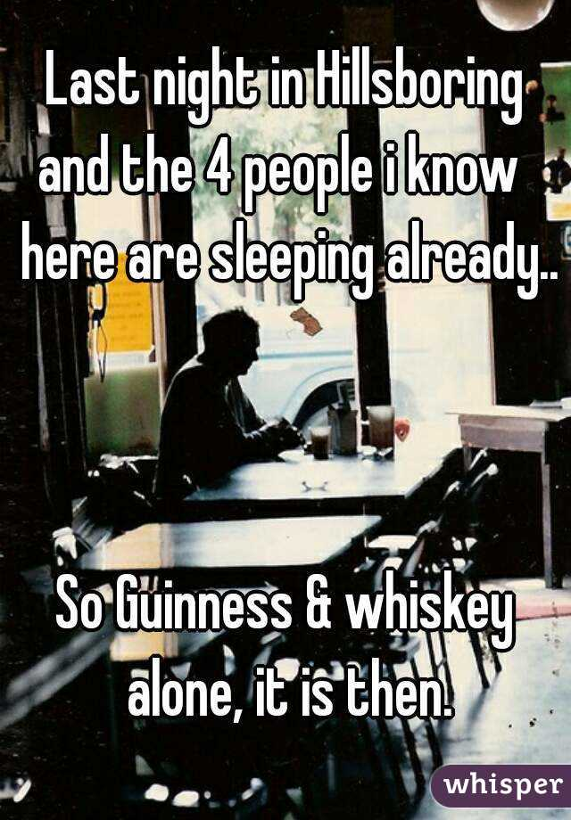 Last night in Hillsboring and the 4 people i know  here are sleeping already..    So Guinness & whiskey alone, it is then.