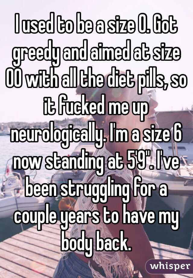 """I used to be a size 0. Got greedy and aimed at size 00 with all the diet pills, so it fucked me up neurologically. I'm a size 6 now standing at 5'9"""". I've been struggling for a couple years to have my body back."""