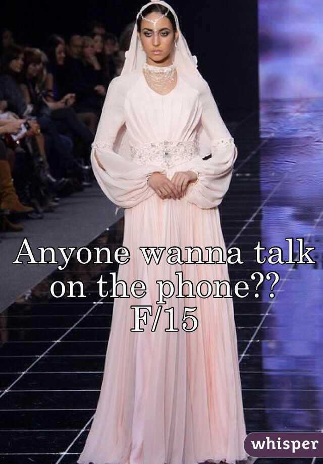 Anyone wanna talk on the phone??  F/15