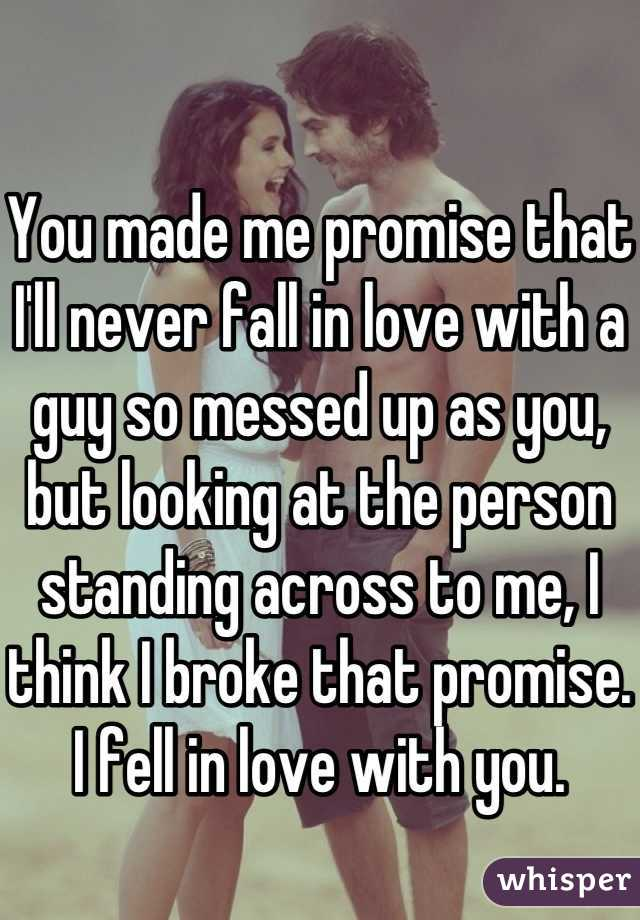 You made me promise that I'll never fall in love with a guy so messed up as you, but looking at the person standing across to me, I think I broke that promise. I fell in love with you.