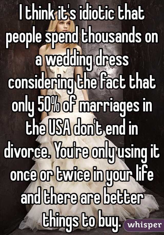 I think it's idiotic that people spend thousands on a wedding dress considering the fact that only 50% of marriages in the USA don't end in divorce. You're only using it once or twice in your life and there are better things to buy.