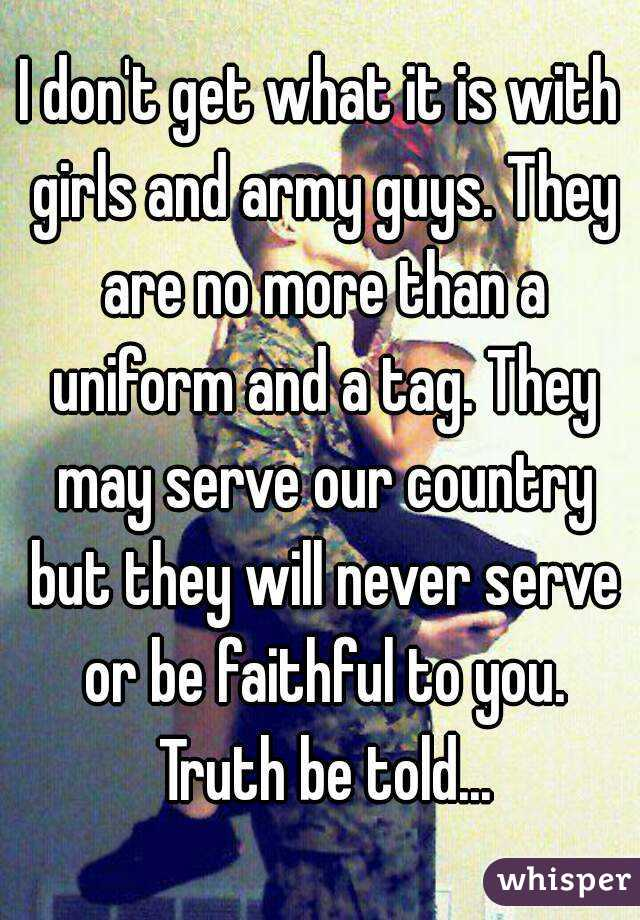 I don't get what it is with girls and army guys. They are no more than a uniform and a tag. They may serve our country but they will never serve or be faithful to you. Truth be told...