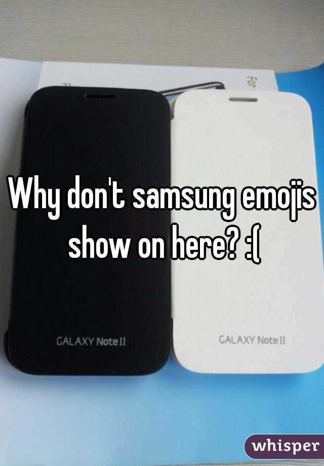 Why don't samsung emojis show on here? :(