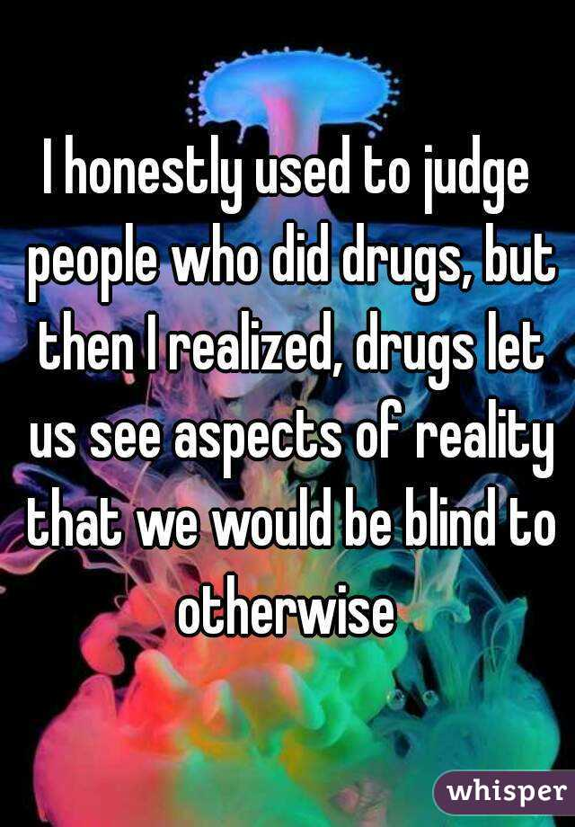I honestly used to judge people who did drugs, but then I realized, drugs let us see aspects of reality that we would be blind to otherwise