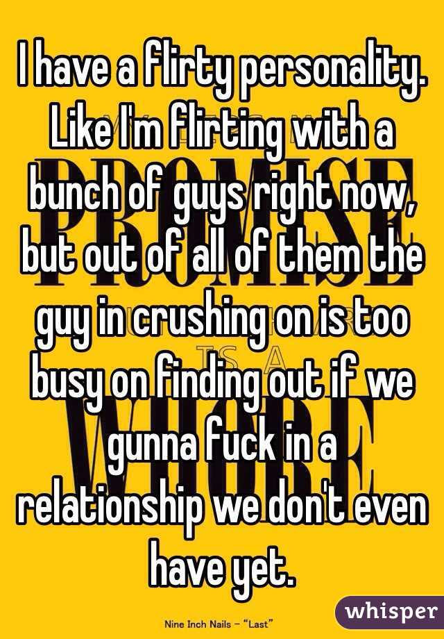 I have a flirty personality. Like I'm flirting with a bunch of guys right now, but out of all of them the guy in crushing on is too busy on finding out if we gunna fuck in a relationship we don't even have yet.