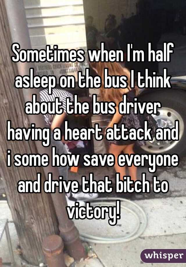 Sometimes when I'm half asleep on the bus I think about the bus driver having a heart attack and i some how save everyone and drive that bitch to victory!