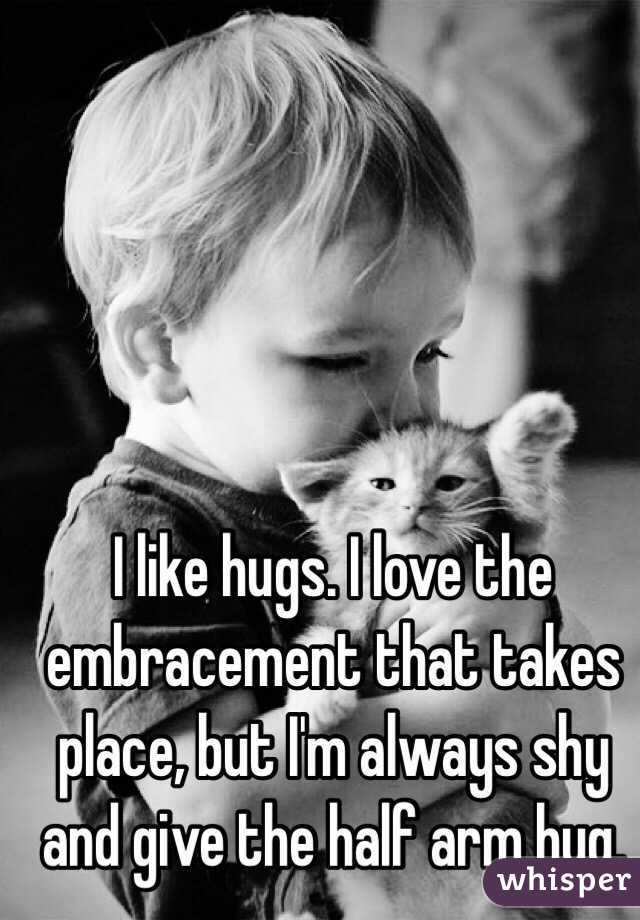 I like hugs. I love the embracement that takes place, but I'm always shy and give the half arm hug.
