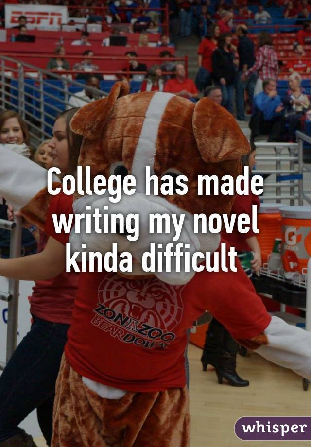 College has made writing my novel kinda difficult