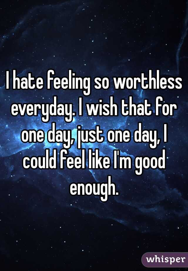 I hate feeling so worthless everyday. I wish that for one day, just one day, I could feel like I'm good enough.