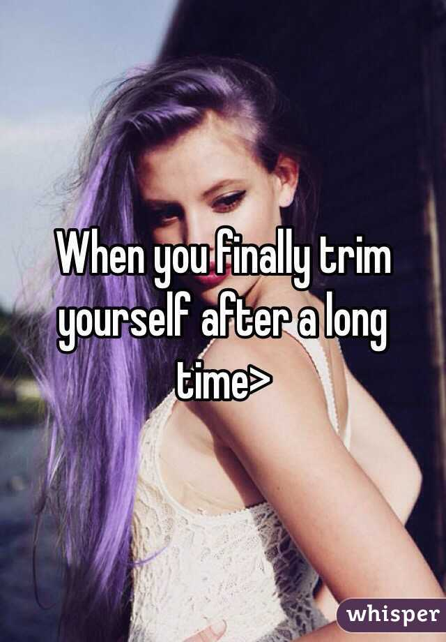 When you finally trim yourself after a long time>