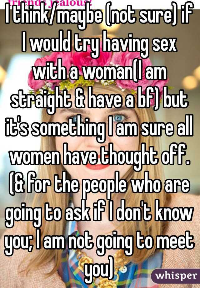 I think/maybe (not sure) if I would try having sex with a woman(I am straight & have a bf) but it's something I am sure all women have thought off. (& for the people who are going to ask if I don't know you; I am not going to meet you)