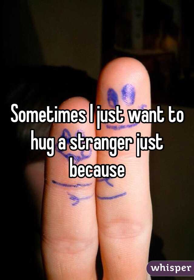 Sometimes I just want to hug a stranger just because