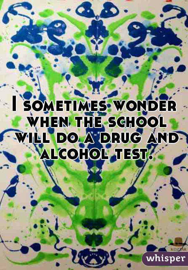 I sometimes wonder when the school will do a drug and alcohol test.