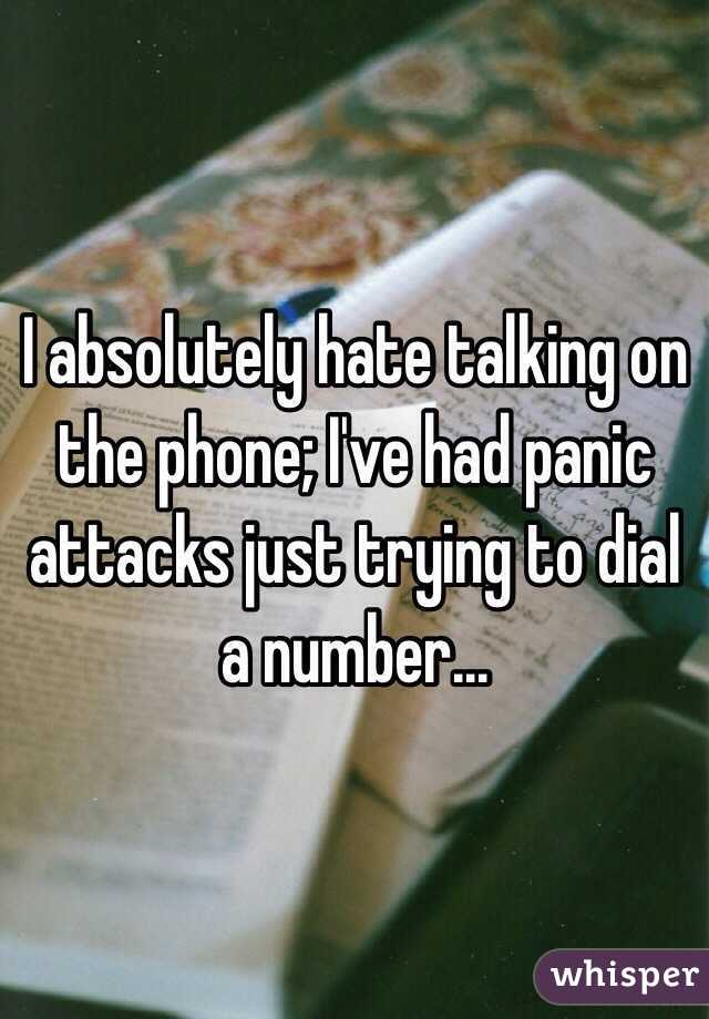 I absolutely hate talking on the phone; I've had panic attacks just trying to dial a number...