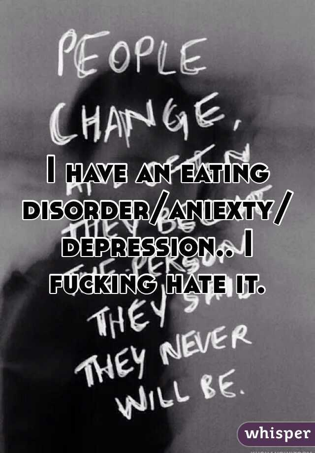 I have an eating disorder/aniexty/depression.. I fucking hate it.
