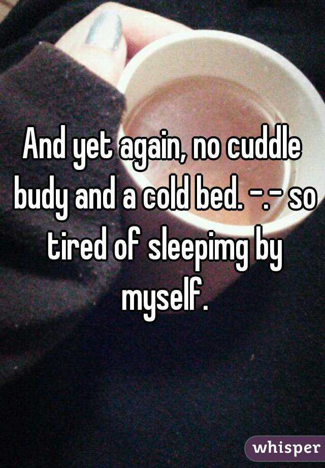 And yet again, no cuddle budy and a cold bed. -.- so tired of sleepimg by myself.