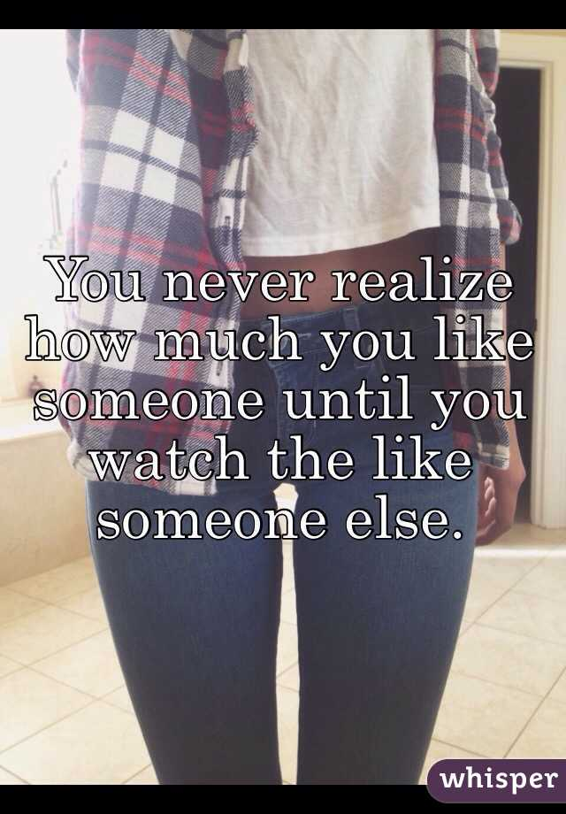 You never realize how much you like someone until you watch the like someone else.