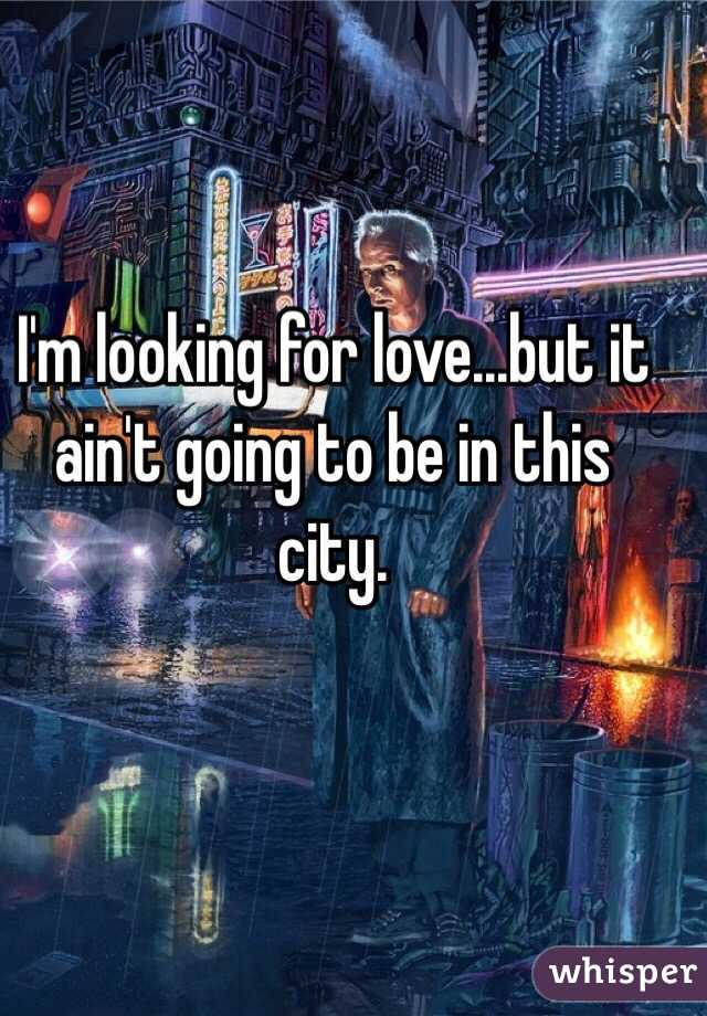 I'm looking for love...but it ain't going to be in this city.
