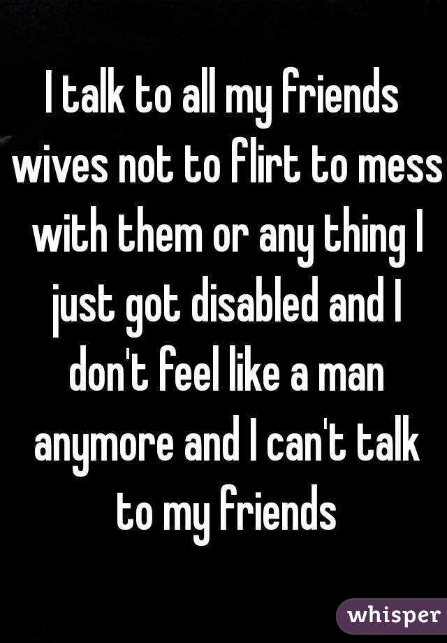 I talk to all my friends wives not to flirt to mess with them or any thing I just got disabled and I don't feel like a man anymore and I can't talk to my friends