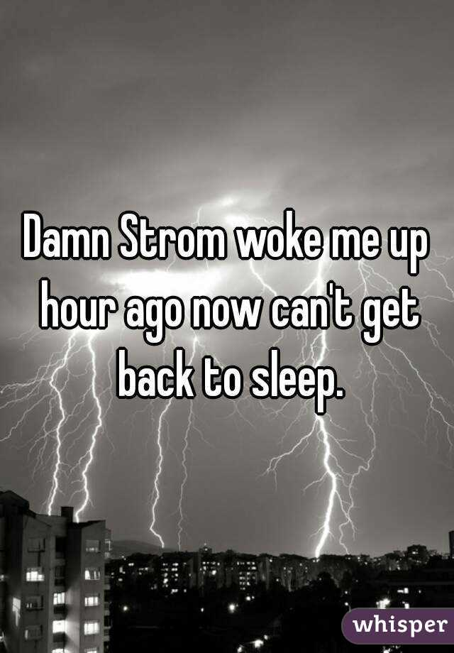 Damn Strom woke me up hour ago now can't get back to sleep.