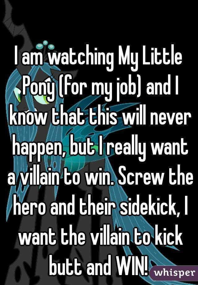 I am watching My Little Pony (for my job) and I know that this will never happen, but I really want a villain to win. Screw the hero and their sidekick, I want the villain to kick butt and WIN!